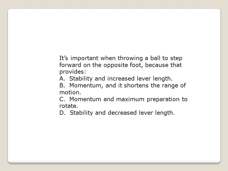 It's important when throwing a ball to step forward on the opposite foot, because that provides: A. Stability and increased lever length. B. Momentum,