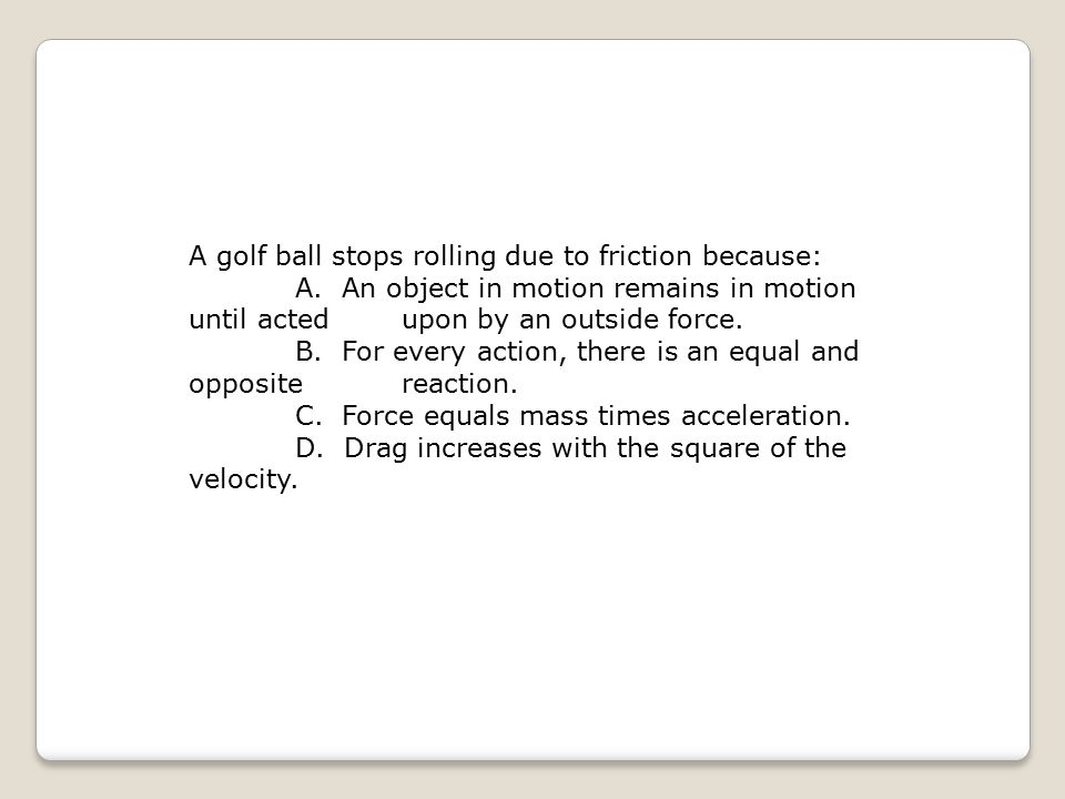 A golf ball stops rolling due to friction because: A. An object in motion remains in motion until acted upon by an outside force. B. For every action,