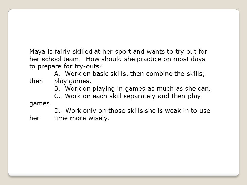 Maya is fairly skilled at her sport and wants to try out for her school team. How should she practice on most days to prepare for try-outs? A. Work on