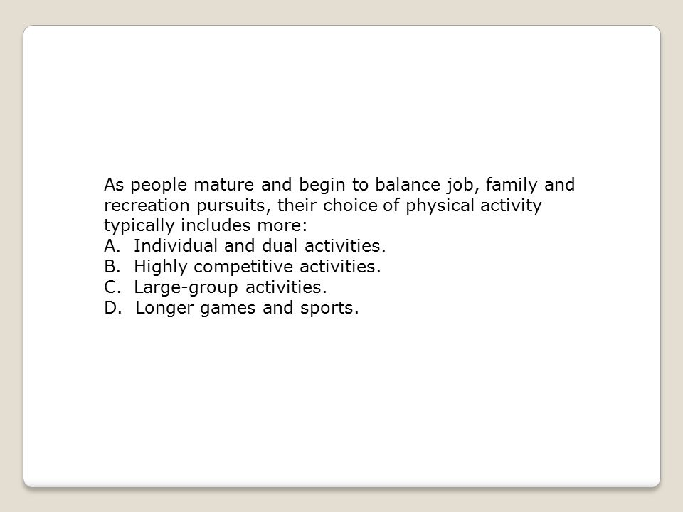 As people mature and begin to balance job, family and recreation pursuits, their choice of physical activity typically includes more: A. Individual an