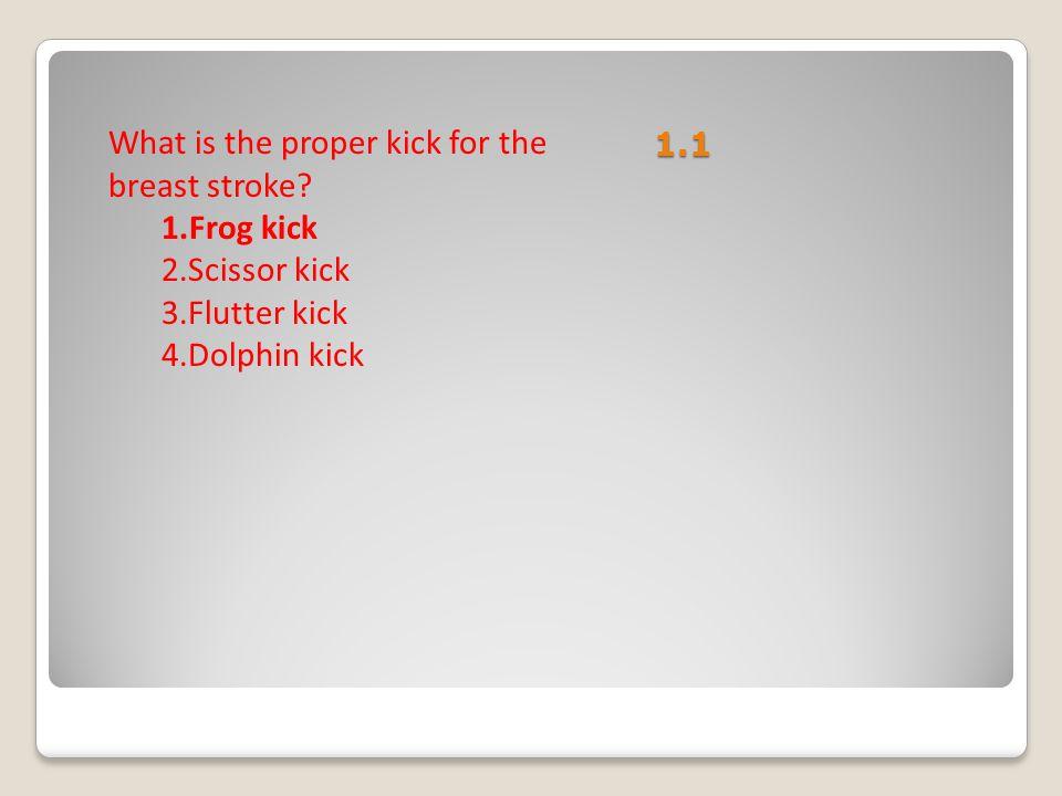 1.1 What is the proper kick for the breast stroke? 1.Frog kick 2.Scissor kick 3.Flutter kick 4.Dolphin kick