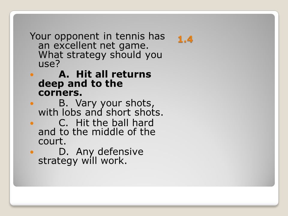 1.4 Your opponent in tennis has an excellent net game. What strategy should you use? A. Hit all returns deep and to the corners. B. Vary your shots, w