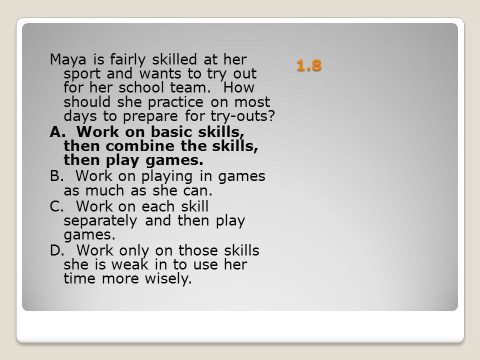 1.8 Maya is fairly skilled at her sport and wants to try out for her school team. How should she practice on most days to prepare for try-outs? A. Wor