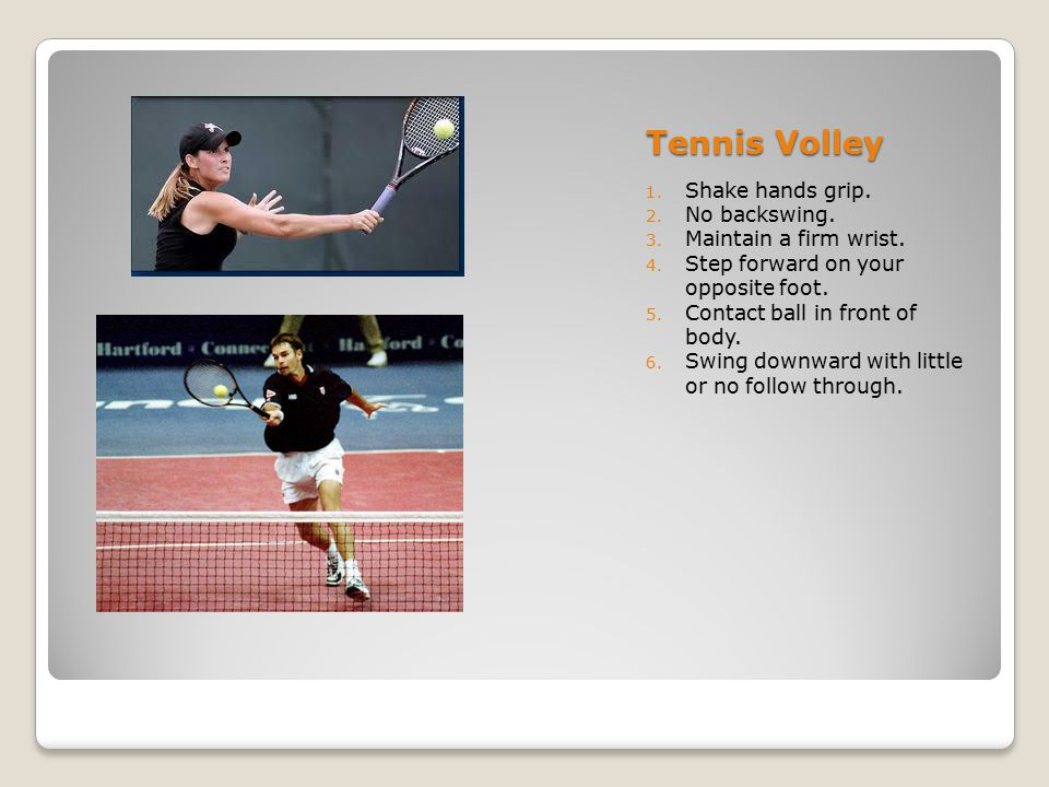 Tennis Volley 1. Shake hands grip. 2. No backswing. 3. Maintain a firm wrist. 4. Step forward on your opposite foot. 5. Contact ball in front of body.