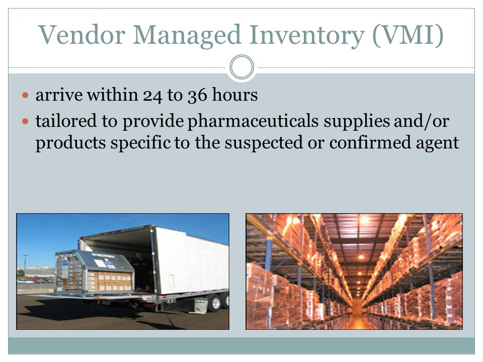 Vendor Managed Inventory (VMI) arrive within 24 to 36 hours tailored to provide pharmaceuticals supplies and/or products specific to the suspected or
