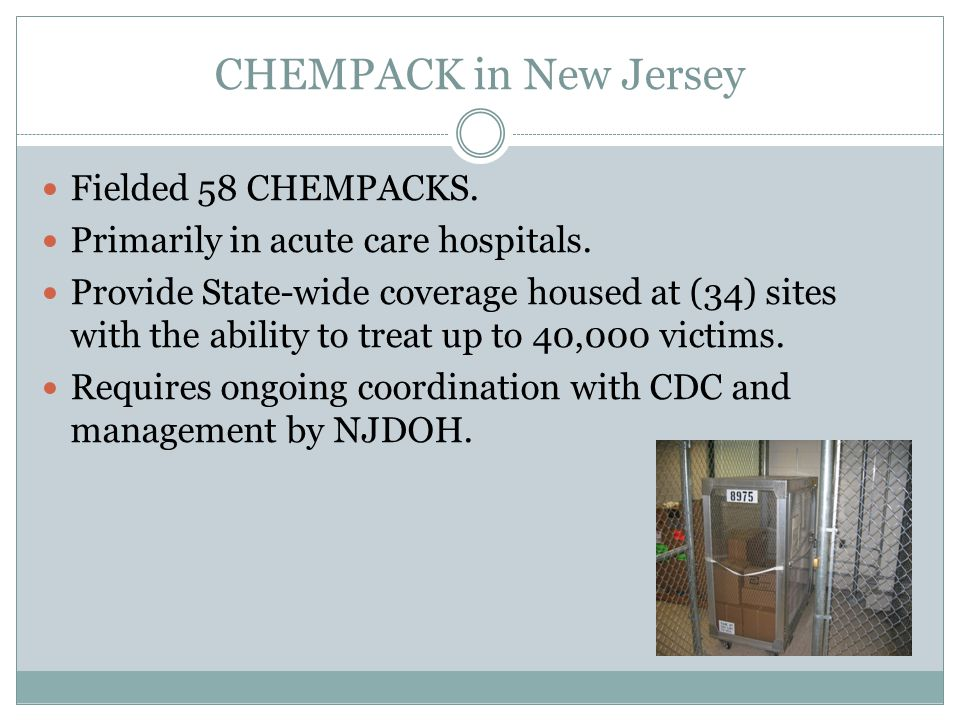 CHEMPACK in New Jersey Fielded 58 CHEMPACKS. Primarily in acute care hospitals. Provide State-wide coverage housed at (34) sites with the ability to t