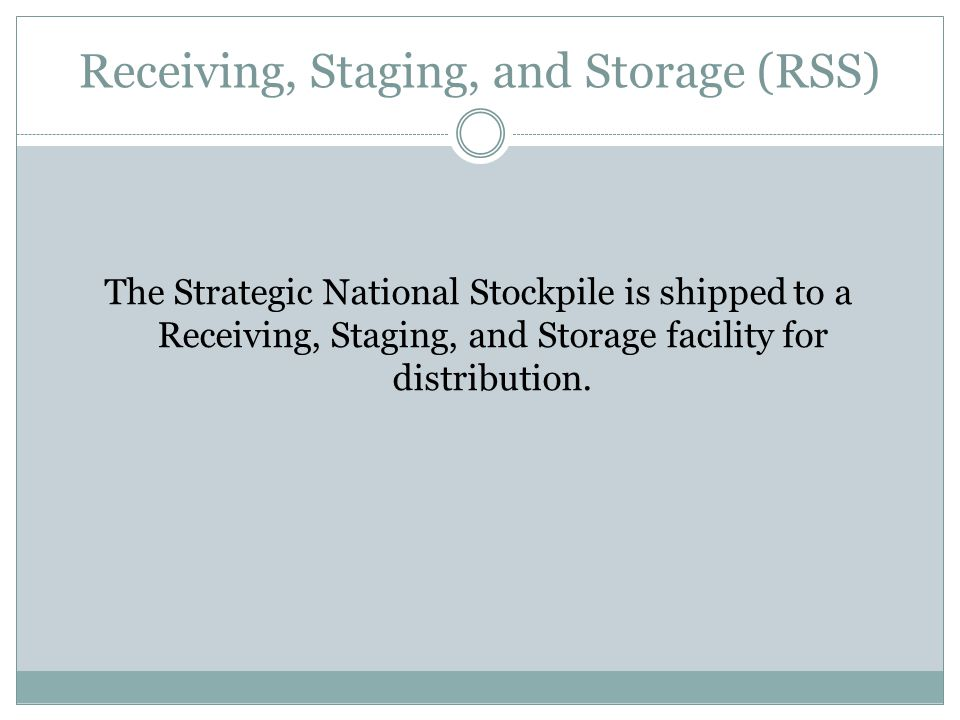 Receiving, Staging, and Storage (RSS) The Strategic National Stockpile is shipped to a Receiving, Staging, and Storage facility for distribution.