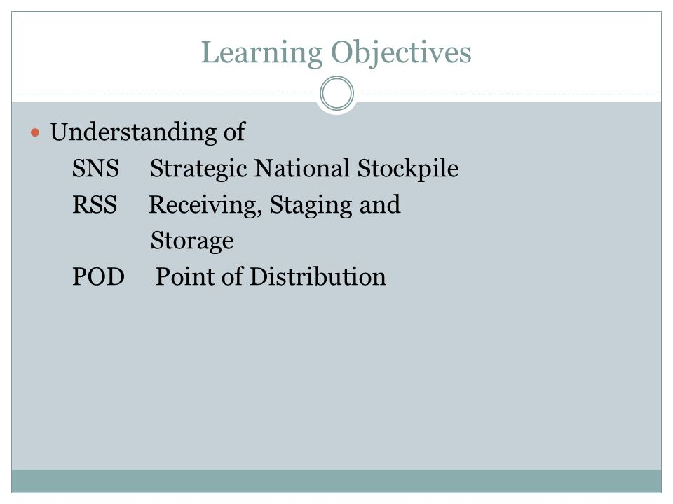 Learning Objectives Understanding of SNS Strategic National Stockpile RSS Receiving, Staging and Storage POD Point of Distribution