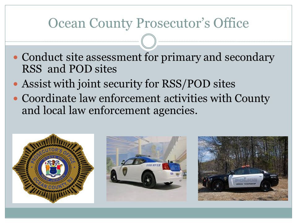 Ocean County Prosecutor's Office Conduct site assessment for primary and secondary RSS and POD sites Assist with joint security for RSS/POD sites Coor