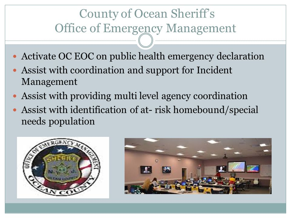 County of Ocean Sheriff's Office of Emergency Management Activate OC EOC on public health emergency declaration Assist with coordination and support f