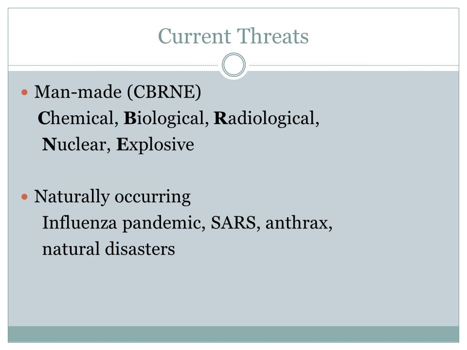 Current Threats Man-made (CBRNE) Chemical, Biological, Radiological, Nuclear, Explosive Naturally occurring Influenza pandemic, SARS, anthrax, natural