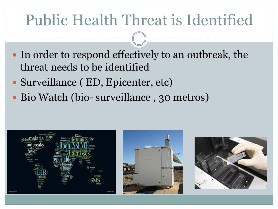 Public Health Threat is Identified In order to respond effectively to an outbreak, the threat needs to be identified Surveillance ( ED, Epicenter, etc