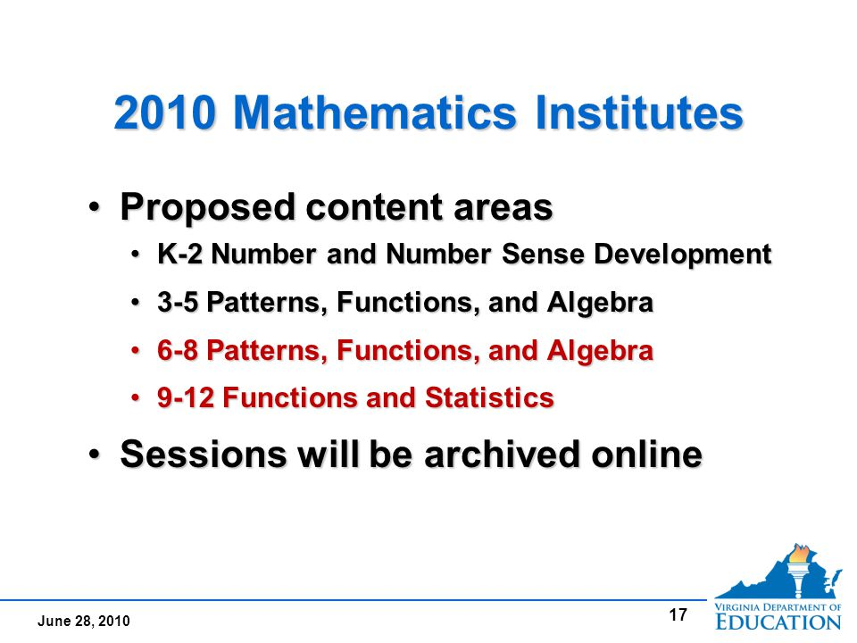 June 28, 2010 2010 Mathematics Institutes Proposed content areasProposed content areas K-2 Number and Number Sense DevelopmentK-2 Number and Number Sense Development 3-5 Patterns, Functions, and Algebra3-5 Patterns, Functions, and Algebra 6-8 Patterns, Functions, and Algebra6-8 Patterns, Functions, and Algebra 9-12 Functions and Statistics9-12 Functions and Statistics Sessions will be archived onlineSessions will be archived online Proposed content areasProposed content areas K-2 Number and Number Sense DevelopmentK-2 Number and Number Sense Development 3-5 Patterns, Functions, and Algebra3-5 Patterns, Functions, and Algebra 6-8 Patterns, Functions, and Algebra6-8 Patterns, Functions, and Algebra 9-12 Functions and Statistics9-12 Functions and Statistics Sessions will be archived onlineSessions will be archived online 17