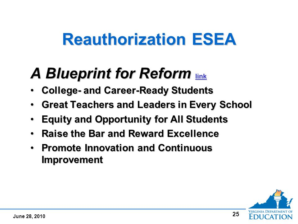 June 28, 2010 Reauthorization ESEA A Blueprint for Reform link link College- and Career-Ready StudentsCollege- and Career-Ready Students Great Teachers and Leaders in Every SchoolGreat Teachers and Leaders in Every School Equity and Opportunity for All StudentsEquity and Opportunity for All Students Raise the Bar and Reward ExcellenceRaise the Bar and Reward Excellence Promote Innovation and Continuous ImprovementPromote Innovation and Continuous Improvement A Blueprint for Reform link link College- and Career-Ready StudentsCollege- and Career-Ready Students Great Teachers and Leaders in Every SchoolGreat Teachers and Leaders in Every School Equity and Opportunity for All StudentsEquity and Opportunity for All Students Raise the Bar and Reward ExcellenceRaise the Bar and Reward Excellence Promote Innovation and Continuous ImprovementPromote Innovation and Continuous Improvement 25