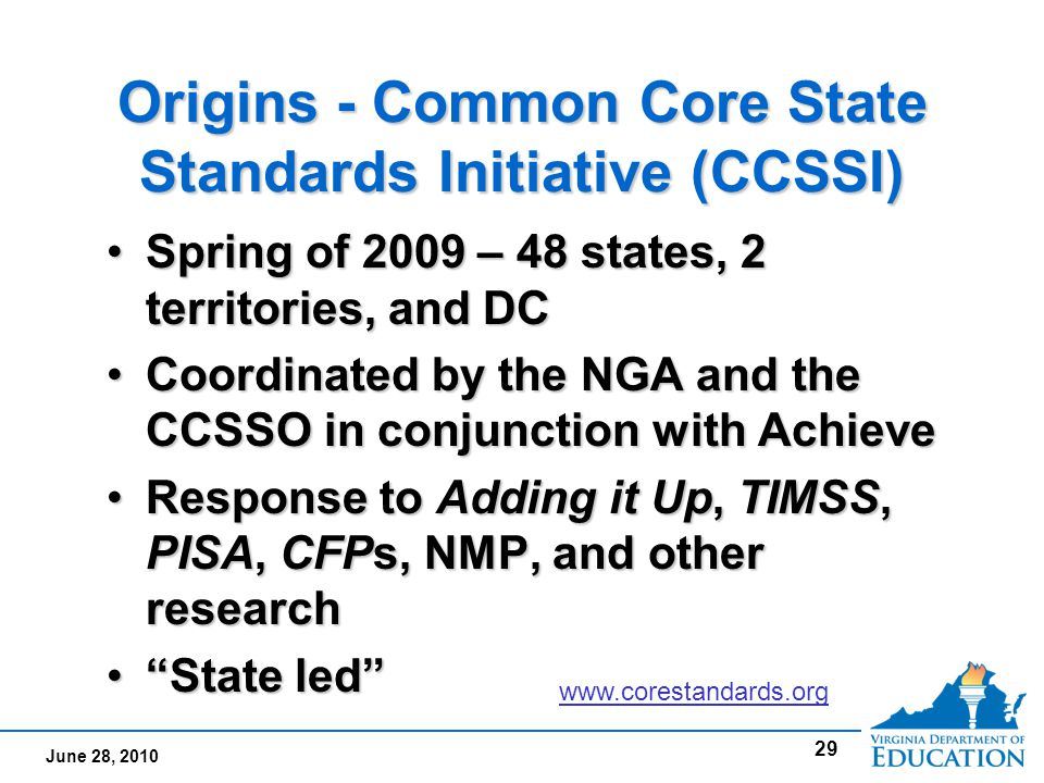 June 28, 2010 Origins - Common Core State Standards Initiative (CCSSI) Spring of 2009 – 48 states, 2 territories, and DCSpring of 2009 – 48 states, 2 territories, and DC Coordinated by the NGA and the CCSSO in conjunction with AchieveCoordinated by the NGA and the CCSSO in conjunction with Achieve Response to Adding it Up, TIMSS, PISA, CFPs, NMP, and other researchResponse to Adding it Up, TIMSS, PISA, CFPs, NMP, and other research State led State led Spring of 2009 – 48 states, 2 territories, and DCSpring of 2009 – 48 states, 2 territories, and DC Coordinated by the NGA and the CCSSO in conjunction with AchieveCoordinated by the NGA and the CCSSO in conjunction with Achieve Response to Adding it Up, TIMSS, PISA, CFPs, NMP, and other researchResponse to Adding it Up, TIMSS, PISA, CFPs, NMP, and other research State led State led 29 www.corestandards.org