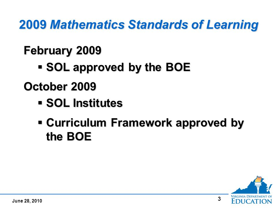 June 28, 2010 3 2009 Mathematics Standards of Learning February 2009  SOL approved by the BOE October 2009  SOL Institutes  Curriculum Framework approved by the BOE February 2009  SOL approved by the BOE October 2009  SOL Institutes  Curriculum Framework approved by the BOE