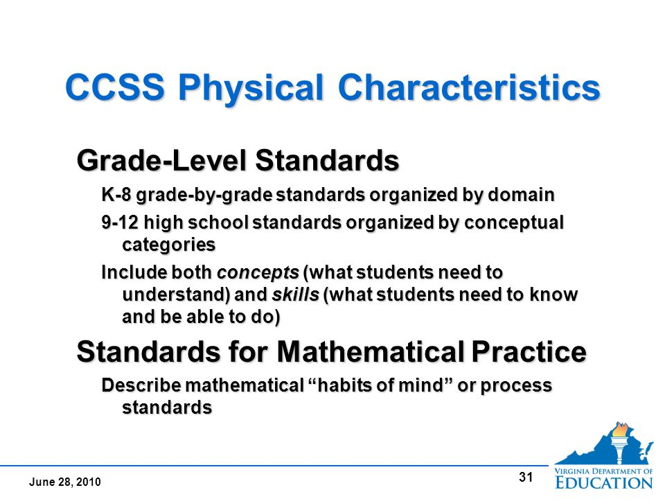 June 28, 2010 CCSS Physical Characteristics Grade-Level Standards K-8 grade-by-grade standards organized by domain 9-12 high school standards organized by conceptual categories Include both concepts (what students need to understand) and skills (what students need to know and be able to do) Standards for Mathematical Practice Describe mathematical habits of mind or process standards Grade-Level Standards K-8 grade-by-grade standards organized by domain 9-12 high school standards organized by conceptual categories Include both concepts (what students need to understand) and skills (what students need to know and be able to do) Standards for Mathematical Practice Describe mathematical habits of mind or process standards 31