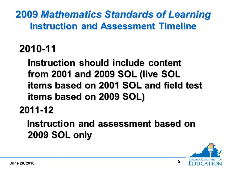 June 28, 2010 5 2009 Mathematics Standards of Learning Instruction and Assessment Timeline 2010-11 Instruction should include content from 2001 and 2009 SOL (live SOL items based on 2001 SOL and field test items based on 2009 SOL) 2011-12 Instruction and assessment based on 2009 SOL only Instruction and assessment based on 2009 SOL only2010-11 Instruction should include content from 2001 and 2009 SOL (live SOL items based on 2001 SOL and field test items based on 2009 SOL) 2011-12 Instruction and assessment based on 2009 SOL only Instruction and assessment based on 2009 SOL only