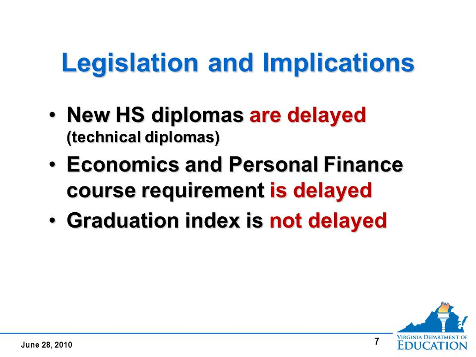 June 28, 2010 Legislation and Implications New HS diplomas are delayed (technical diplomas)New HS diplomas are delayed (technical diplomas) Economics and Personal Finance course requirement is delayedEconomics and Personal Finance course requirement is delayed Graduation index is not delayedGraduation index is not delayed New HS diplomas are delayed (technical diplomas)New HS diplomas are delayed (technical diplomas) Economics and Personal Finance course requirement is delayedEconomics and Personal Finance course requirement is delayed Graduation index is not delayedGraduation index is not delayed 7