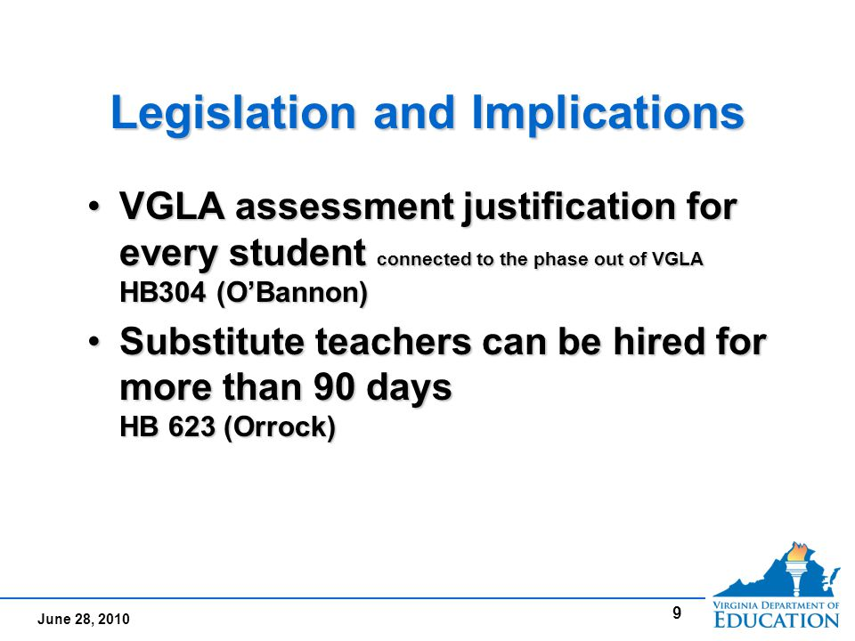 June 28, 2010 Legislation and Implications VGLA assessment justification for every student connected to the phase out of VGLA HB304 (O'Bannon)VGLA assessment justification for every student connected to the phase out of VGLA HB304 (O'Bannon) Substitute teachers can be hired for more than 90 days HB 623 (Orrock)Substitute teachers can be hired for more than 90 days HB 623 (Orrock) VGLA assessment justification for every student connected to the phase out of VGLA HB304 (O'Bannon)VGLA assessment justification for every student connected to the phase out of VGLA HB304 (O'Bannon) Substitute teachers can be hired for more than 90 days HB 623 (Orrock)Substitute teachers can be hired for more than 90 days HB 623 (Orrock) 9