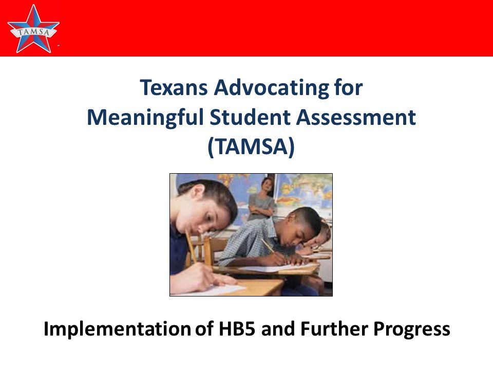 1 Texans Advocating for Meaningful Student Assessment (TAMSA) Implementation of HB5 and Further Progress