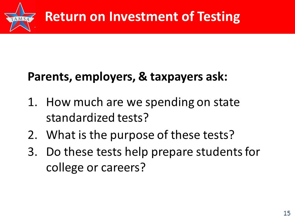 15 Parents, employers, & taxpayers ask: 1. 1.How much are we spending on state standardized tests.