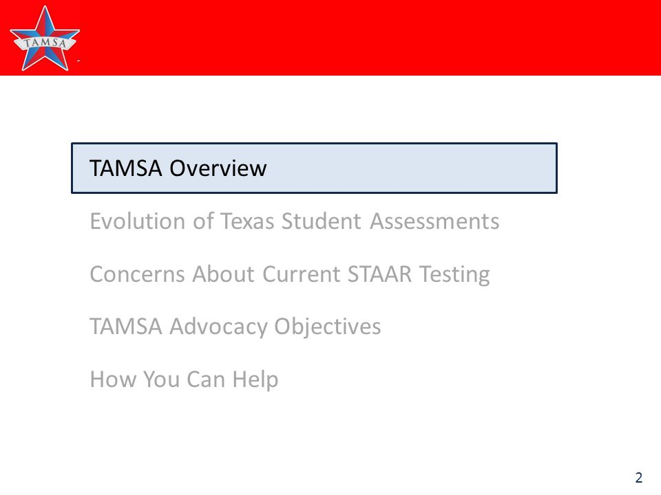 2 TAMSA Overview Evolution of Texas Student Assessments Concerns About Current STAAR Testing TAMSA Advocacy Objectives How You Can Help