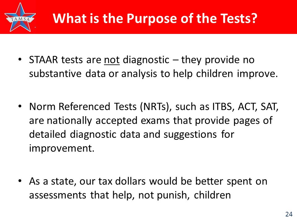 24 STAAR tests are not diagnostic – they provide no substantive data or analysis to help children improve. Norm Referenced Tests (NRTs), such as ITBS,