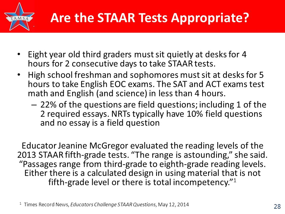 28 Eight year old third graders must sit quietly at desks for 4 hours for 2 consecutive days to take STAAR tests. High school freshman and sophomores