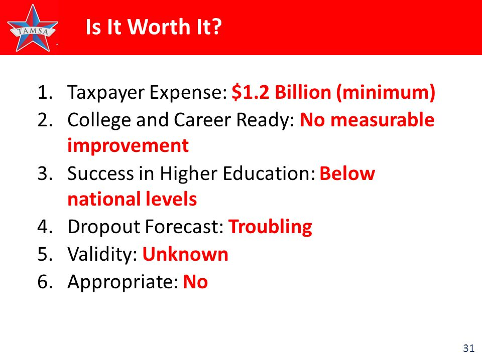 31 Is It Worth It? 1.Taxpayer Expense: $1.2 Billion (minimum) 2.College and Career Ready: No measurable improvement 3.Success in Higher Education: Bel