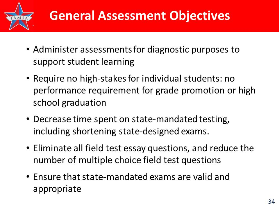 34 Administer assessments for diagnostic purposes to support student learning Require no high-stakes for individual students: no performance requirement for grade promotion or high school graduation Decrease time spent on state-mandated testing, including shortening state-designed exams.