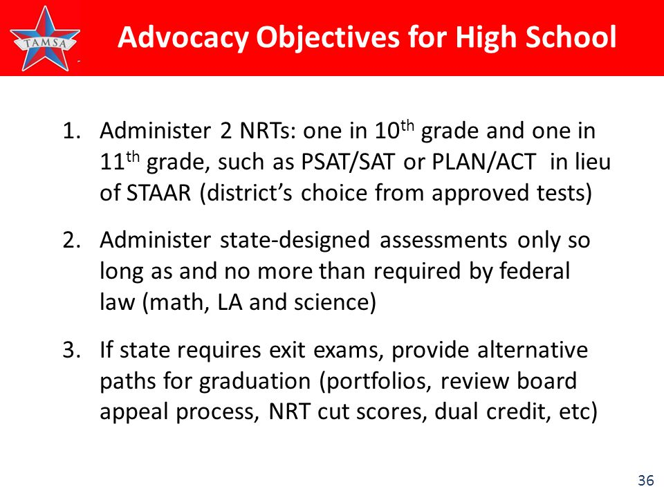 36 1.Administer 2 NRTs: one in 10 th grade and one in 11 th grade, such as PSAT/SAT or PLAN/ACT in lieu of STAAR (district's choice from approved test