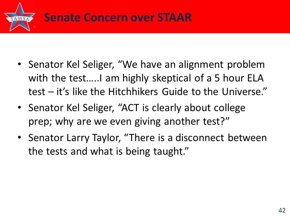 42 Senate Concern over STAAR Senator Kel Seliger, We have an alignment problem with the test…..I am highly skeptical of a 5 hour ELA test – it's like the Hitchhikers Guide to the Universe. Senator Kel Seliger, ACT is clearly about college prep; why are we even giving another test Senator Larry Taylor, There is a disconnect between the tests and what is being taught.