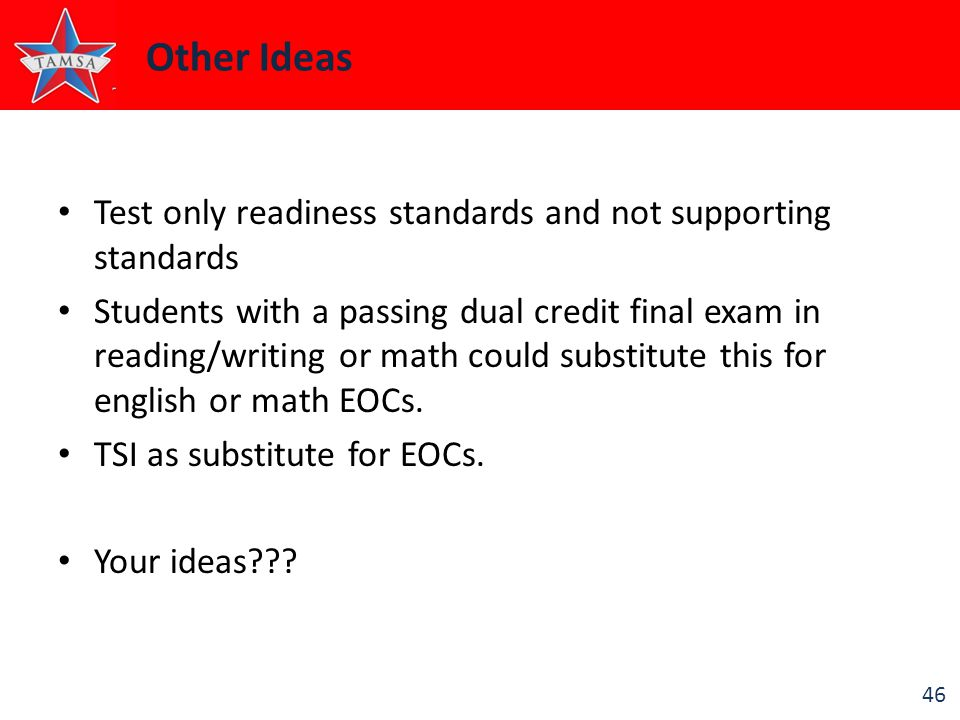 46 Other Ideas Test only readiness standards and not supporting standards Students with a passing dual credit final exam in reading/writing or math could substitute this for english or math EOCs.
