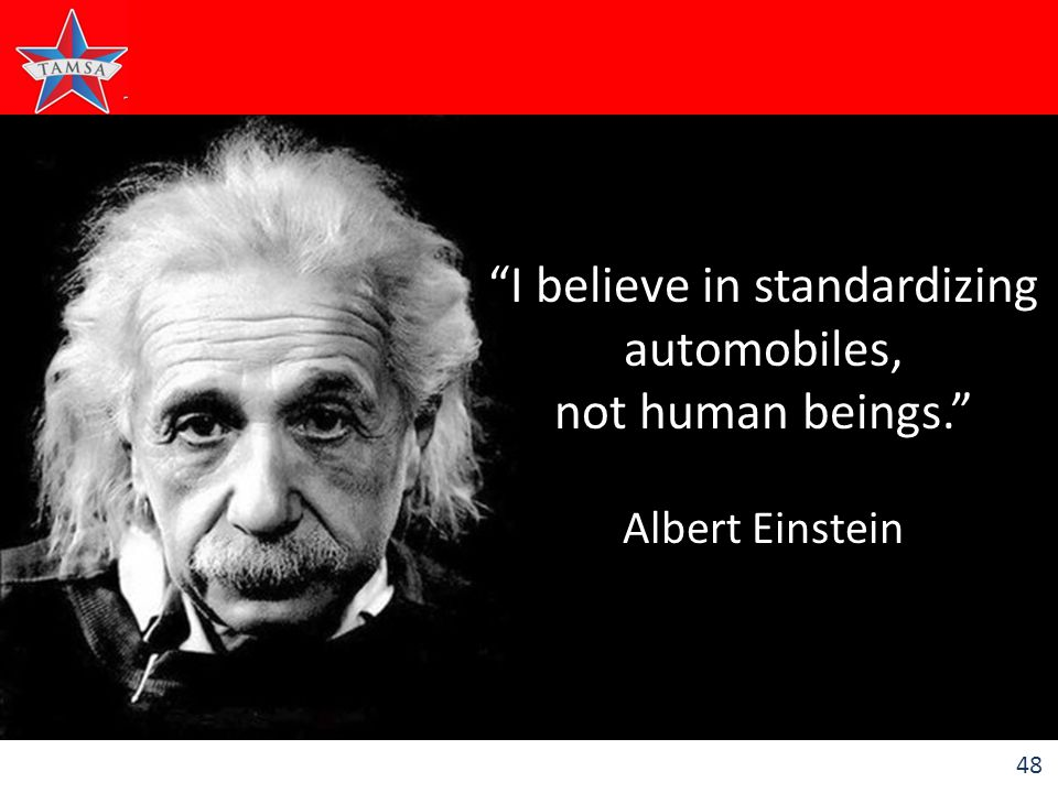 48 I believe in standardizing automobiles, not human beings. Albert Einstein