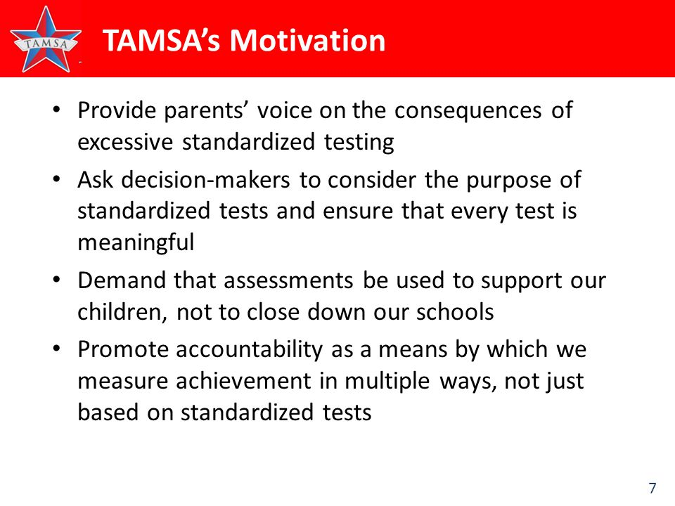 7 TAMSA's Motivation Provide parents' voice on the consequences of excessive standardized testing Ask decision-makers to consider the purpose of standardized tests and ensure that every test is meaningful Demand that assessments be used to support our children, not to close down our schools Promote accountability as a means by which we measure achievement in multiple ways, not just based on standardized tests