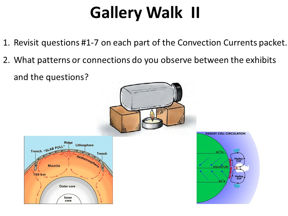 Gallery Walk II 1.Revisit questions #1-7 on each part of the Convection Currents packet.