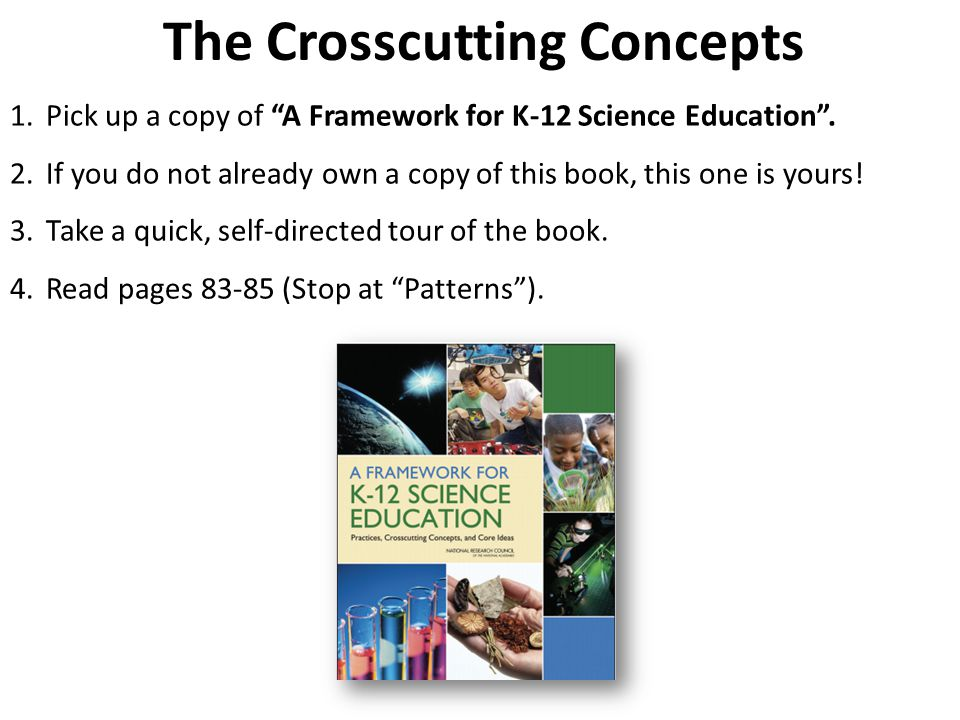 The Crosscutting Concepts 1.Pick up a copy of A Framework for K-12 Science Education .