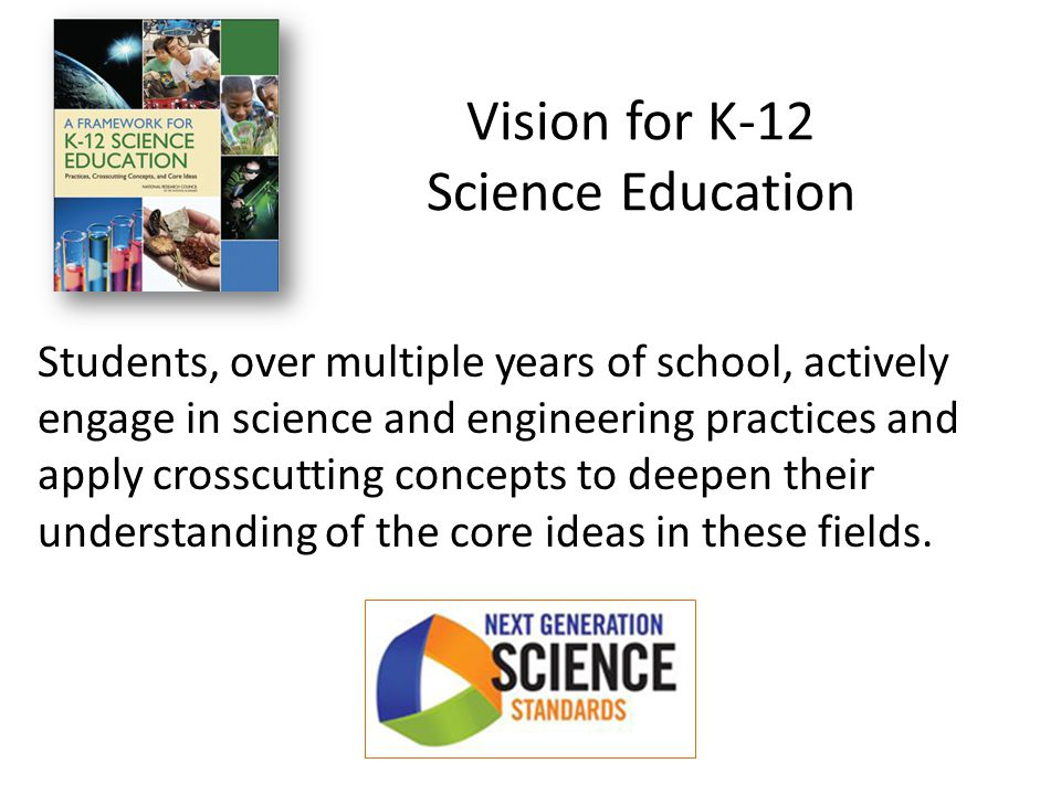 Students, over multiple years of school, actively engage in science and engineering practices and apply crosscutting concepts to deepen their understanding of the core ideas in these fields.
