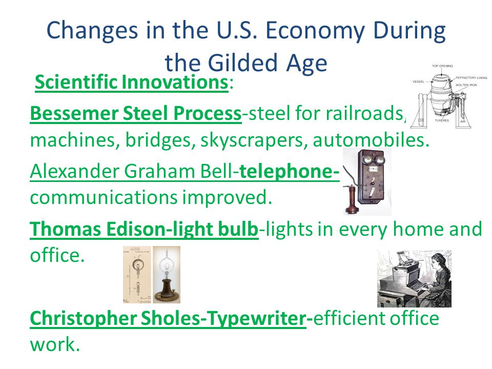 Changes in the U.S. Economy During the Gilded Age Scientific Innovations: Bessemer Steel Process-steel for railroads, farm machines, bridges, skyscrap