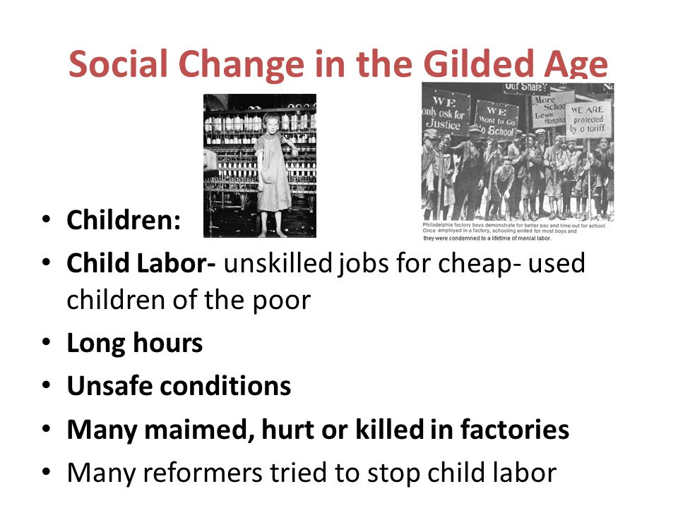Social Change in the Gilded Age Children: Child Labor- unskilled jobs for cheap- used children of the poor Long hours Unsafe conditions Many maimed, h