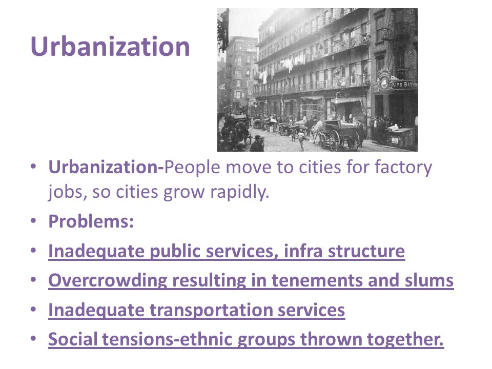 Urbanization Urbanization-People move to cities for factory jobs, so cities grow rapidly. Problems: Inadequate public services, infra structure Overcr