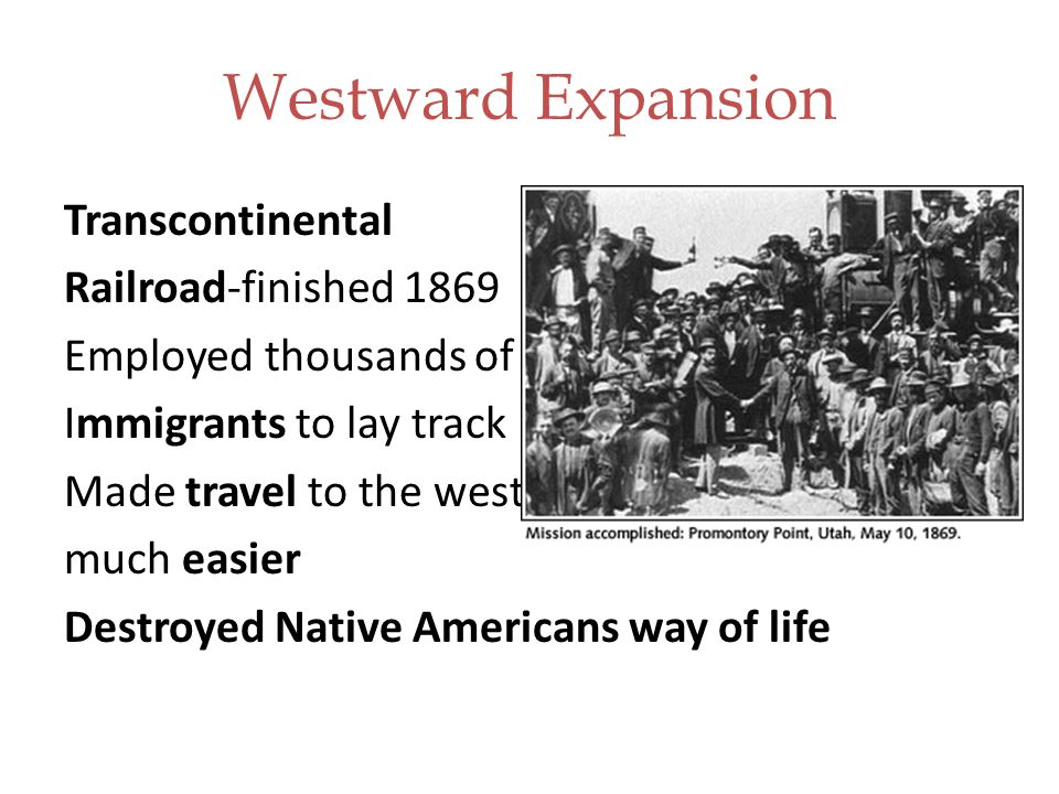 Westward Expansion Transcontinental Railroad-finished 1869 Employed thousands of Immigrants to lay track Made travel to the west much easier Destroyed