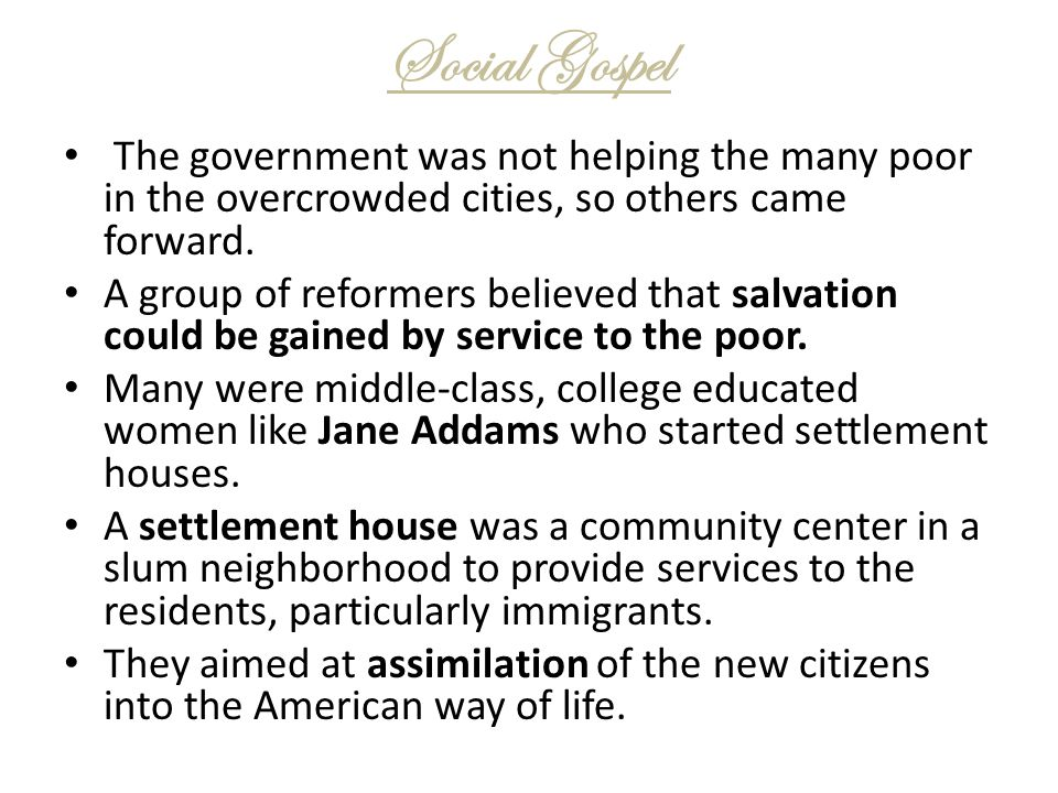 Social Gospel The government was not helping the many poor in the overcrowded cities, so others came forward. A group of reformers believed that salva