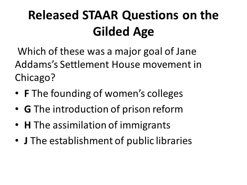 Released STAAR Questions on the Gilded Age Which of these was a major goal of Jane Addams's Settlement House movement in Chicago? F The founding of wo