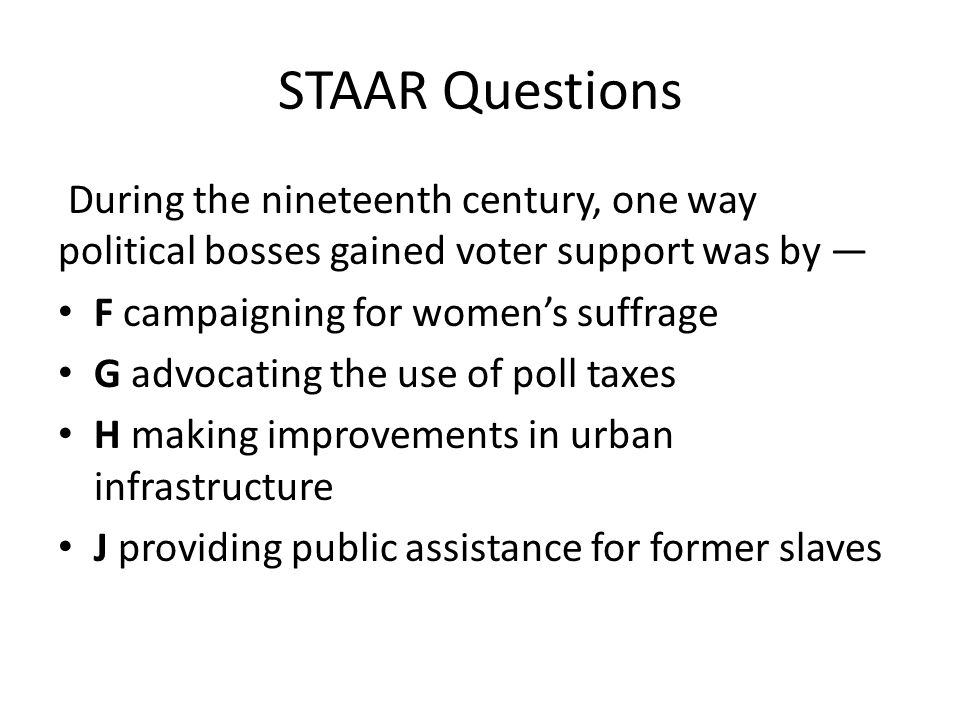 STAAR Questions During the nineteenth century, one way political bosses gained voter support was by — F campaigning for women's suffrage G advocating
