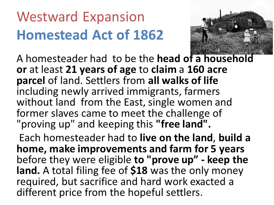 Westward Expansion Homestead Act of 1862 A homesteader had to be the head of a household or at least 21 years of age to claim a 160 acre parcel of lan