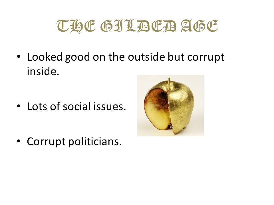 THE GILDED AGE Looked good on the outside but corrupt inside. Lots of social issues. Corrupt politicians.