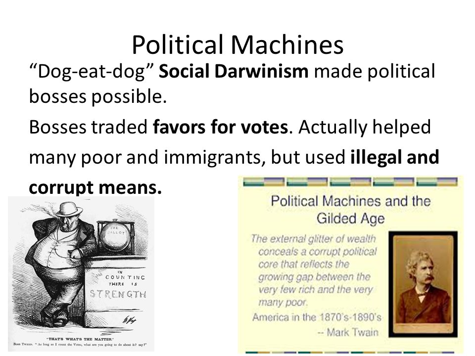 """Political Machines """"Dog-eat-dog"""" Social Darwinism made political bosses possible. Bosses traded favors for votes. Actually helped many poor and immigr"""