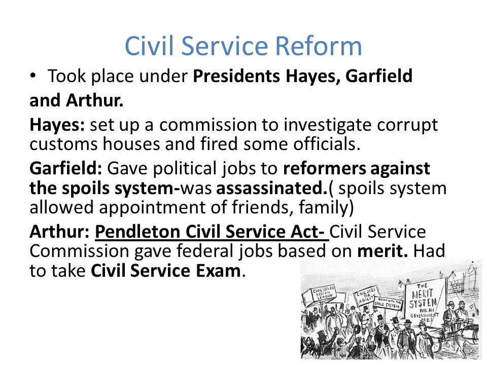 Civil Service Reform Took place under Presidents Hayes, Garfield and Arthur. Hayes: set up a commission to investigate corrupt customs houses and fire